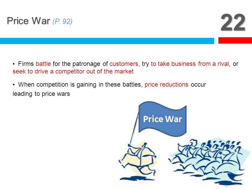 22 Price War (P. 92) Firms battle for the patronage of customers, try to take business from a rival, or seek to drive a competitor out of the market.