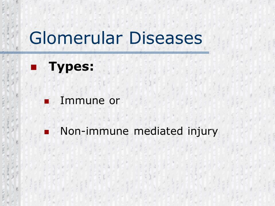 Glomerular Diseases Types: Immune or Non-immune mediated injury