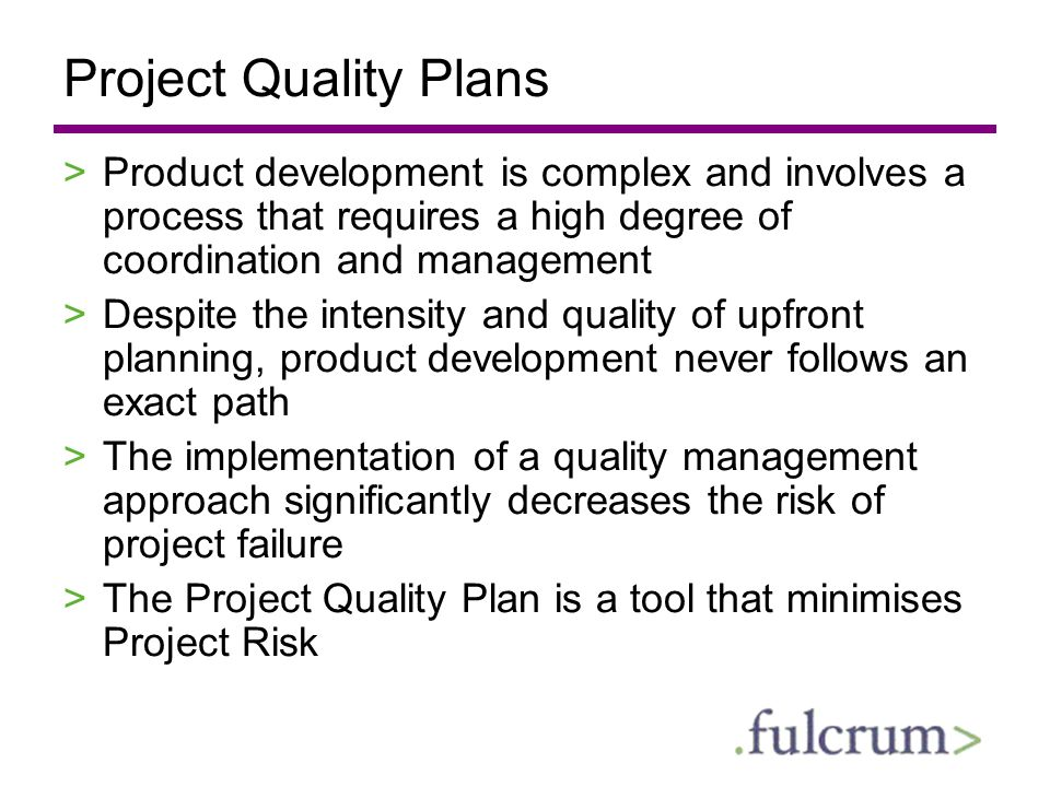 Project Quality Plans Product development is complex and involves a process that requires a high degree of coordination and management.