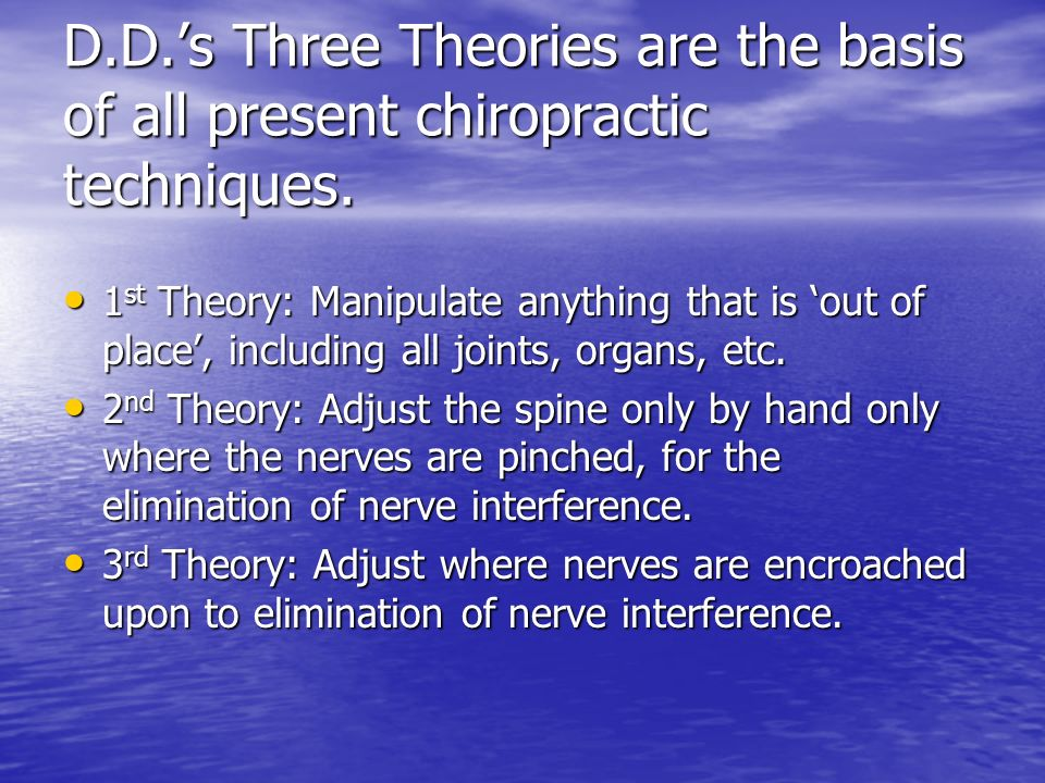D.D.'s Three Theories are the basis of all present chiropractic techniques.
