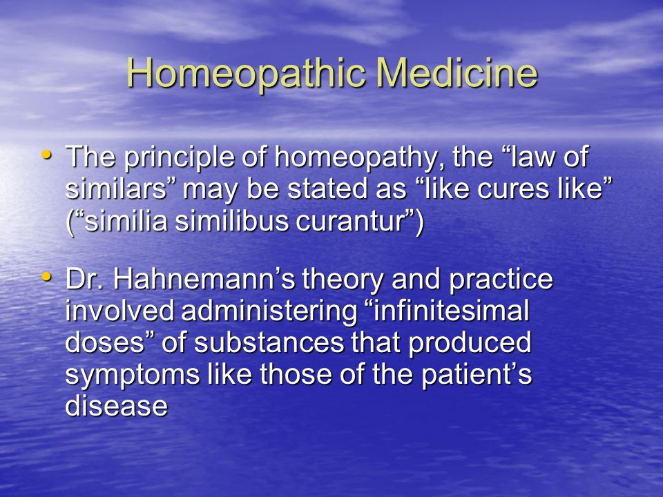 Homeopathic Medicine The principle of homeopathy, the law of similars may be stated as like cures like ( similia similibus curantur )