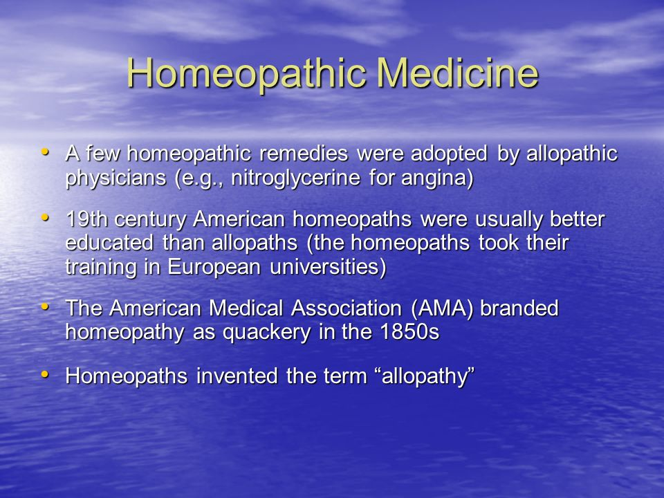 Homeopathic Medicine A few homeopathic remedies were adopted by allopathic physicians (e.g., nitroglycerine for angina)