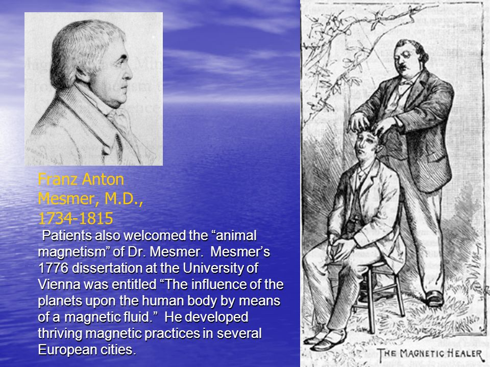 Franz Anton Mesmer, M.D., 1734-1815 Patients also welcomed the animal magnetism of Dr.