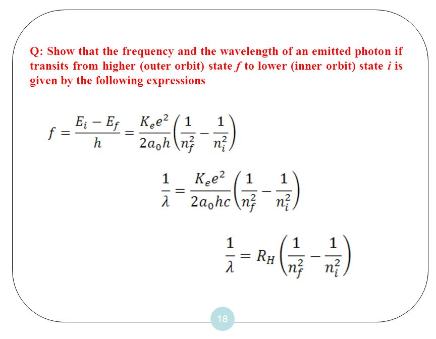 Q: Show that the frequency and the wavelength of an emitted photon if transits from higher (outer orbit) state f to lower (inner orbit) state i is given by the following expressions
