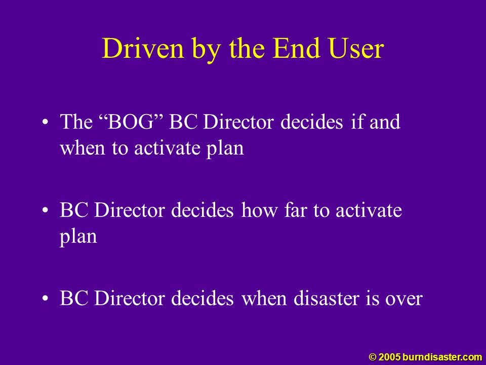 Driven by the End User The BOG BC Director decides if and when to activate plan. BC Director decides how far to activate plan.