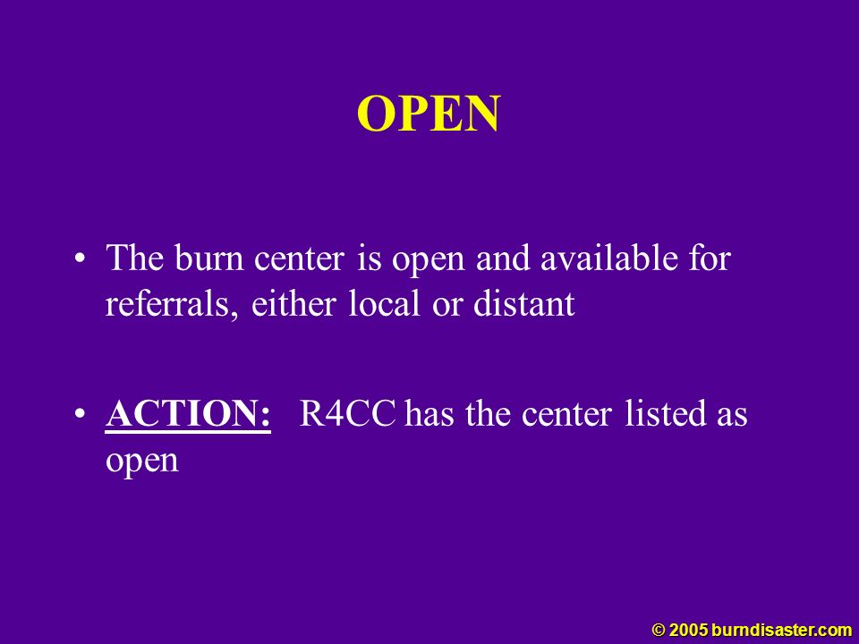 OPEN The burn center is open and available for referrals, either local or distant. ACTION: R4CC has the center listed as open.