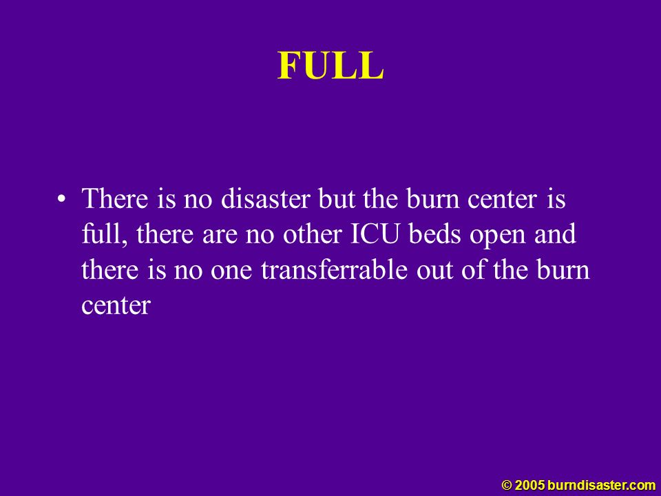 FULL There is no disaster but the burn center is full, there are no other ICU beds open and there is no one transferrable out of the burn center.