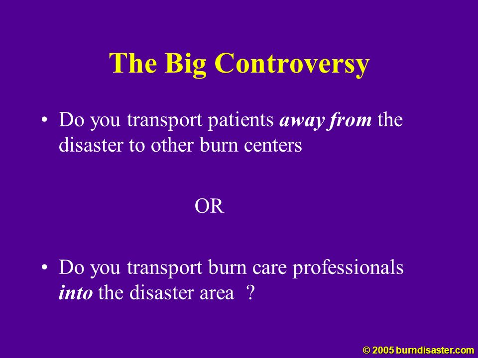The Big Controversy Do you transport patients away from the disaster to other burn centers. OR.