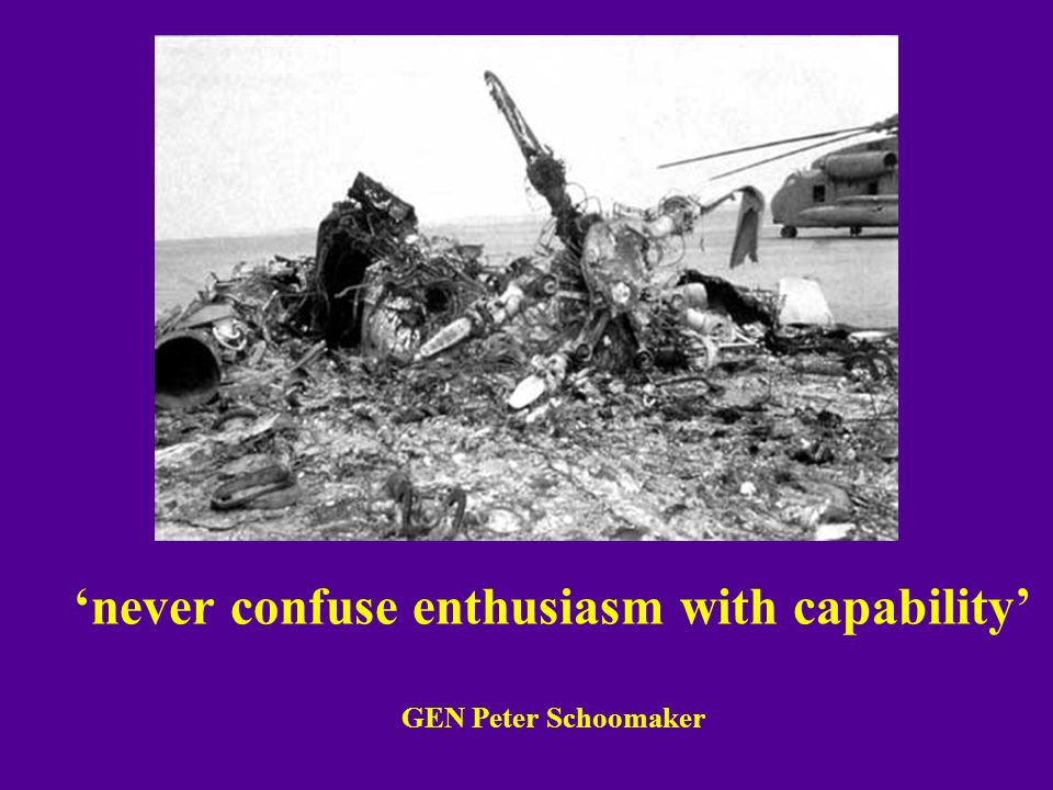 'never confuse enthusiasm with capability' GEN Peter Schoomaker