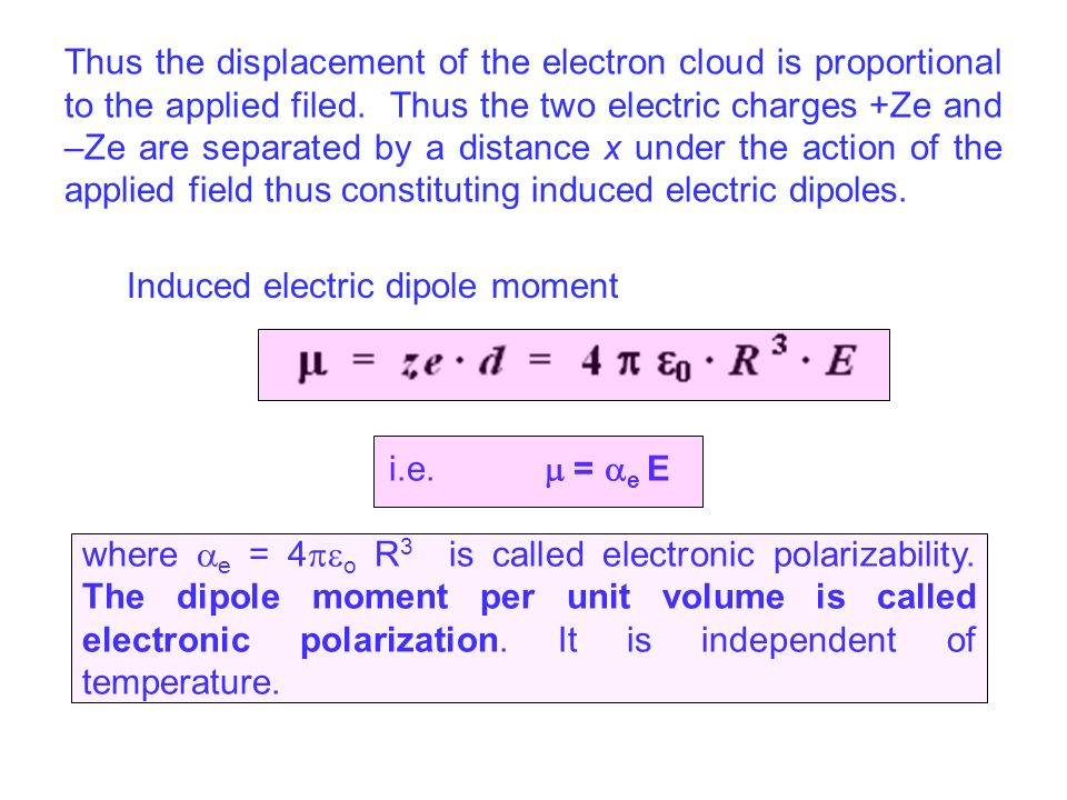 Thus the displacement of the electron cloud is proportional to the applied filed. Thus the two electric charges +Ze and –Ze are separated by a distance x under the action of the applied field thus constituting induced electric dipoles.