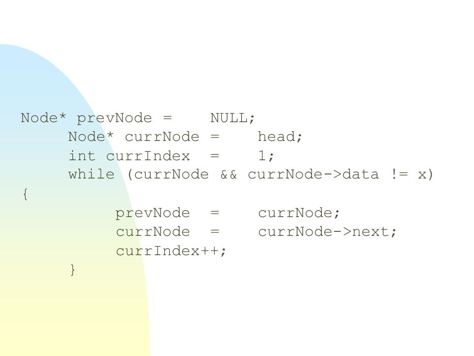 Node* prevNode = NULL; Node* currNode = head; int currIndex = 1; while (currNode && currNode->data != x) {