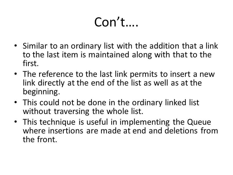 Con't…. Similar to an ordinary list with the addition that a link to the last item is maintained along with that to the first.