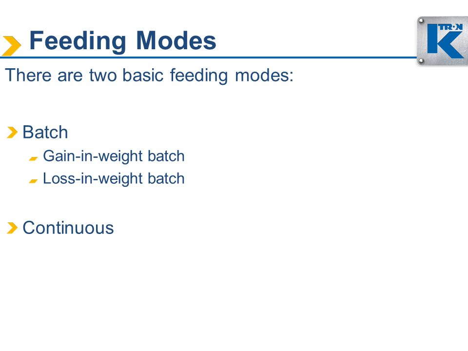 Feeding Modes There are two basic feeding modes: Batch Continuous