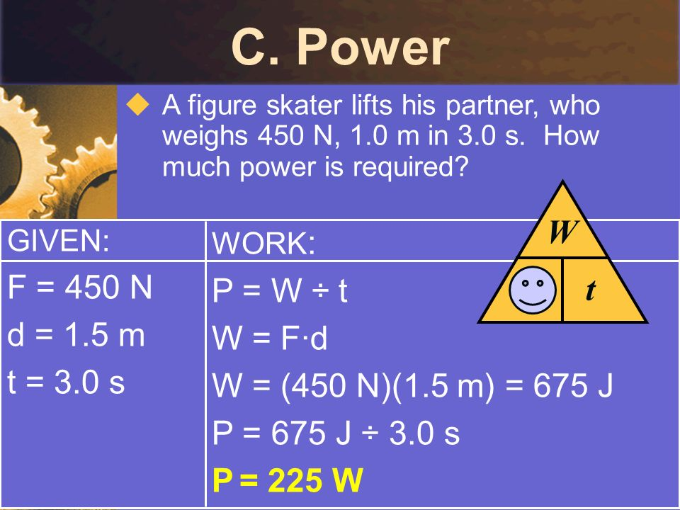 C. Power P W t F = 450 N P = W ÷ t d = 1.5 m W = F·d t = 3.0 s
