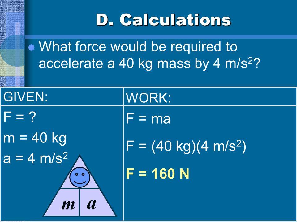 a F m D. Calculations F = F = ma m = 40 kg F = (40 kg)(4 m/s2)