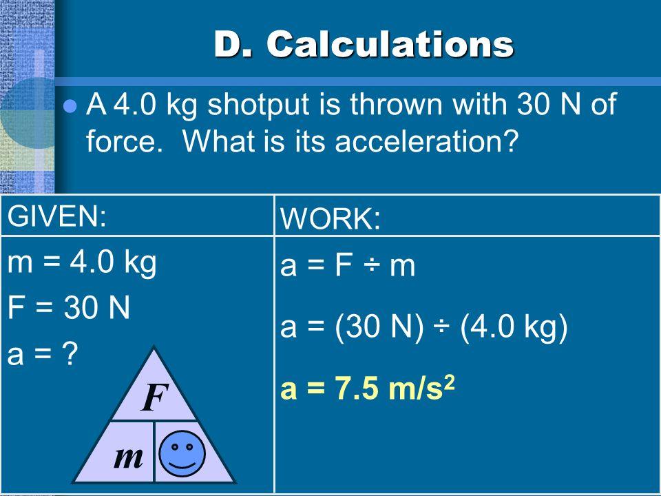 a F m D. Calculations m = 4.0 kg a = F ÷ m F = 30 N