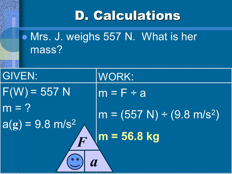 a F m D. Calculations F(W) = 557 N m = F ÷ a m =