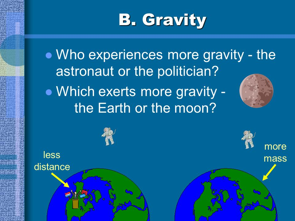 B. Gravity Who experiences more gravity - the astronaut or the politician Which exerts more gravity - the Earth or the moon