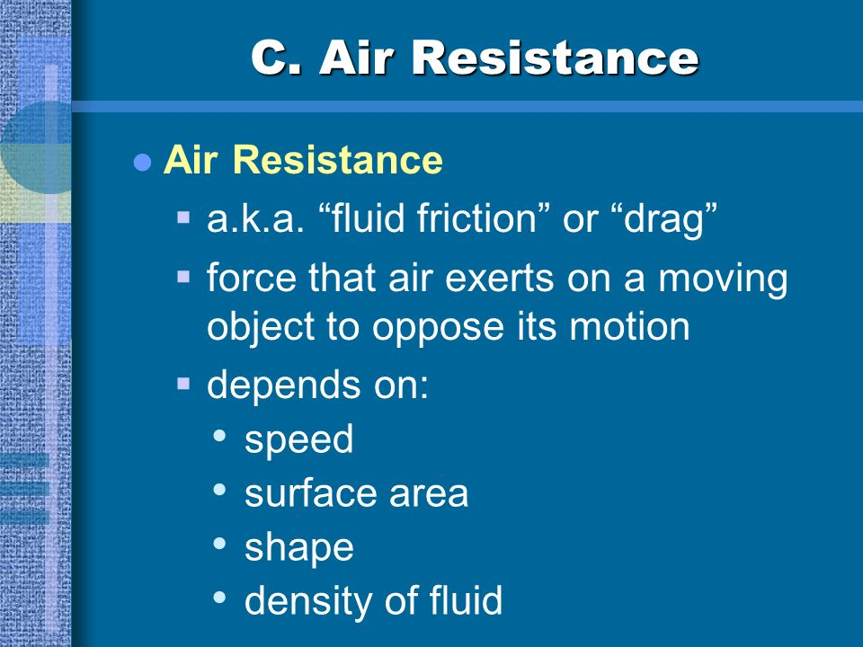 C. Air Resistance Air Resistance a.k.a. fluid friction or drag