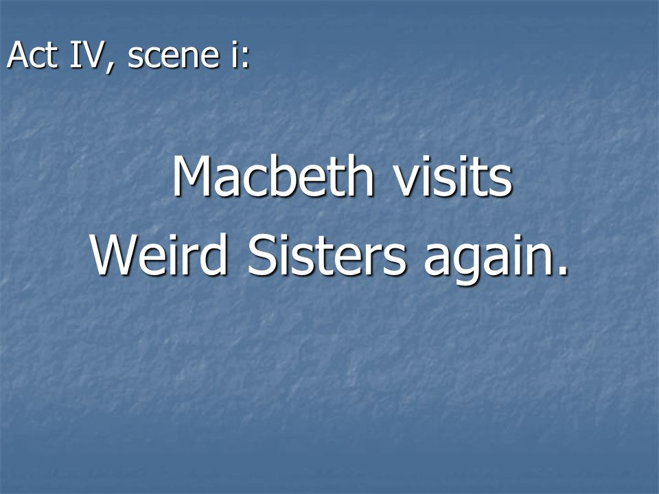 Act IV, scene i: Macbeth visits Weird Sisters again.