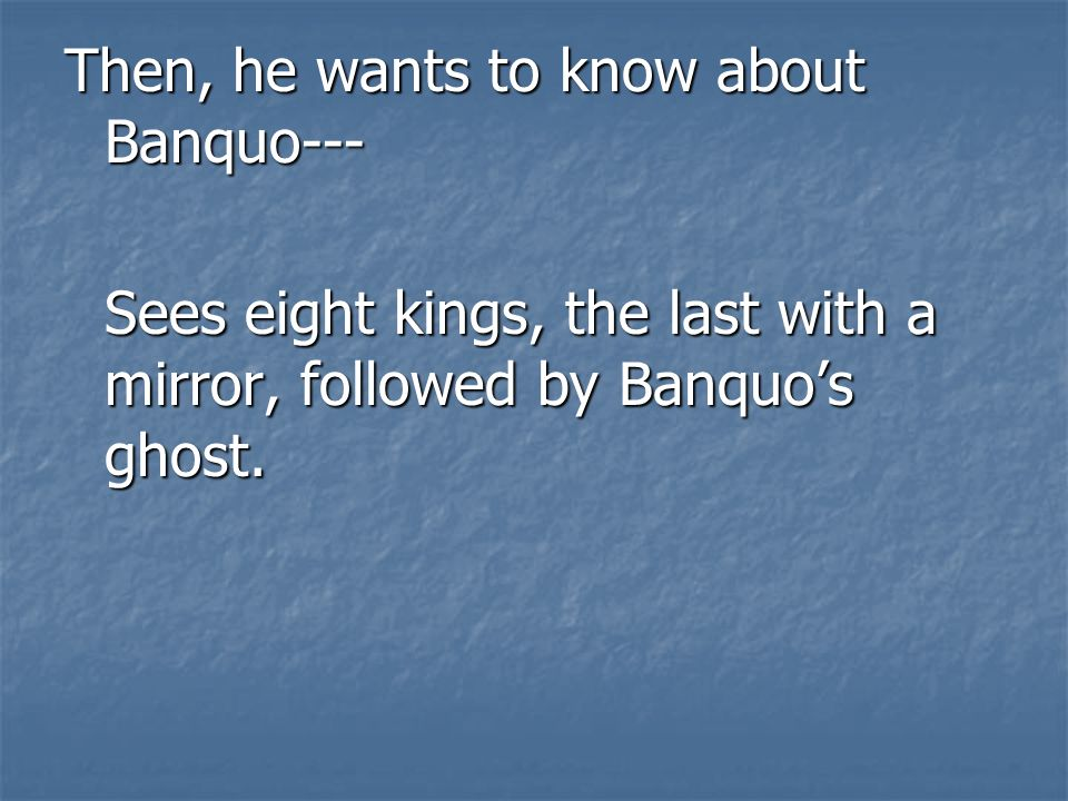Then, he wants to know about Banquo---
