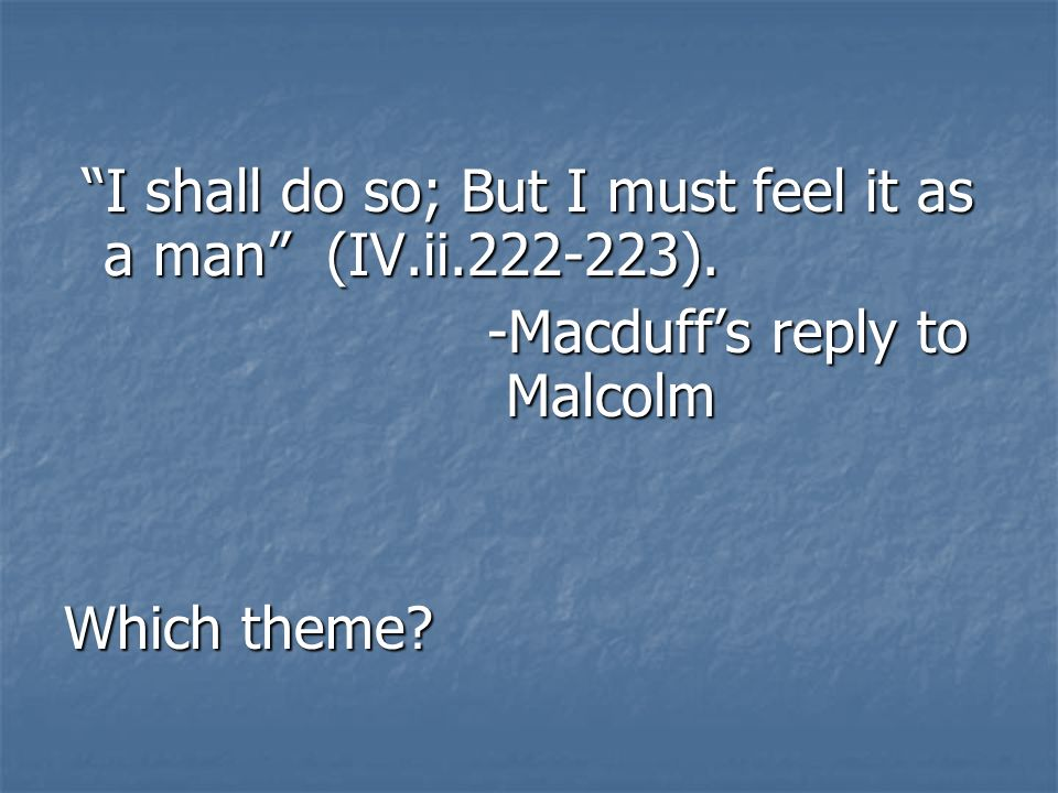 I shall do so; But I must feel it as a man (IV.ii.222-223).