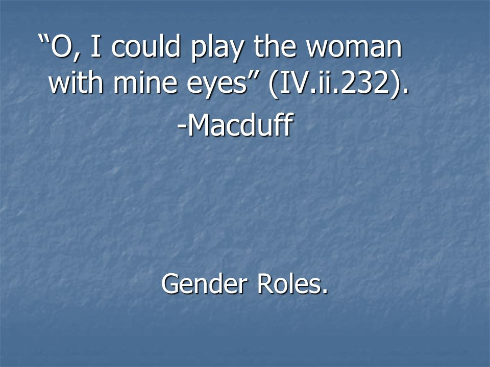 O, I could play the woman with mine eyes (IV.ii.232). -Macduff