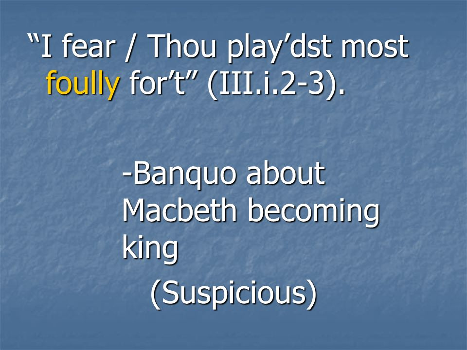 I fear / Thou play'dst most foully for't (III.i.2-3).