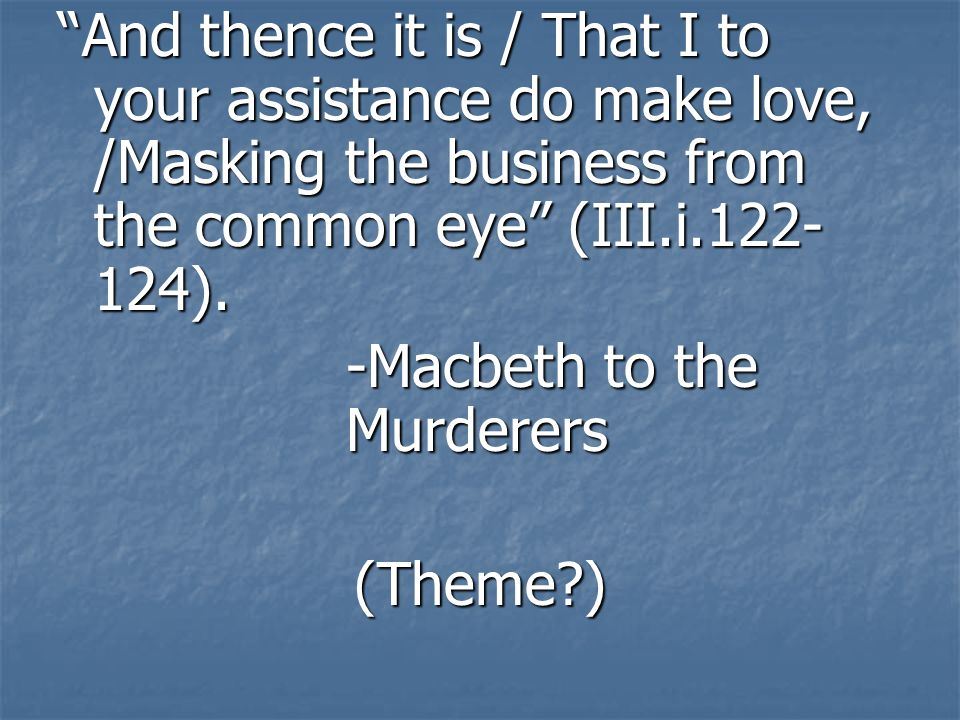 And thence it is / That I to your assistance do make love, /Masking the business from the common eye (III.i.122-124).