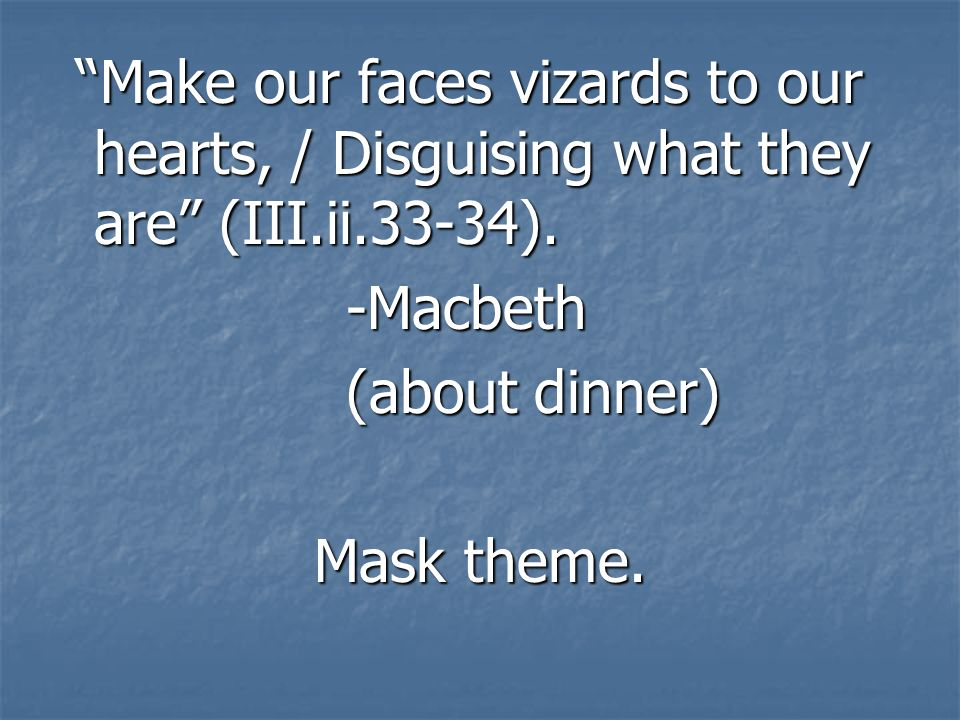 Make our faces vizards to our hearts, / Disguising what they are (III.ii.33-34).