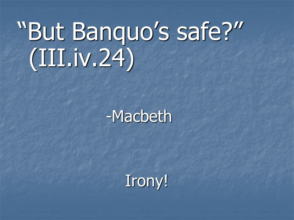But Banquo's safe (III.iv.24)