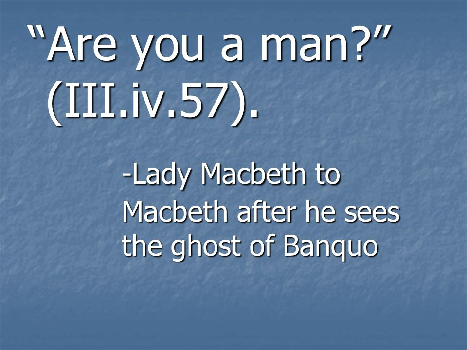 Are you a man (III.iv.57). -Lady Macbeth to Macbeth after he sees the ghost of Banquo