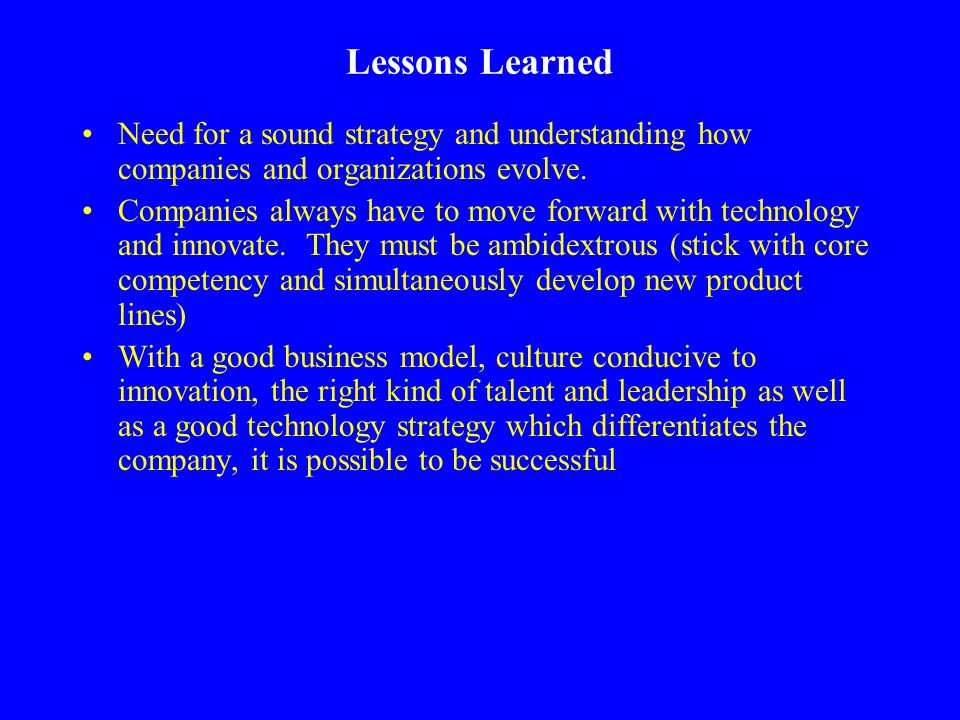 Lessons Learned Need for a sound strategy and understanding how companies and organizations evolve.