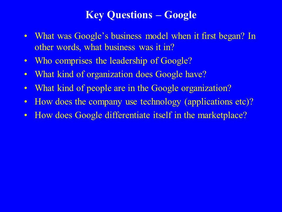 Key Questions – Google What was Google's business model when it first began In other words, what business was it in