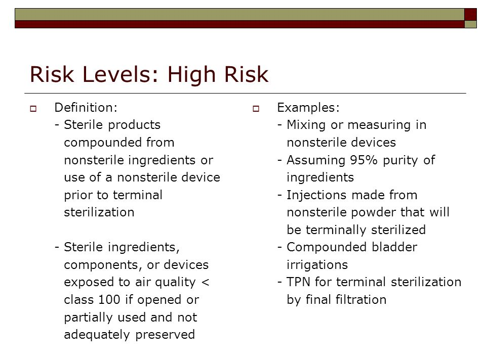 Risk Levels: High Risk Definition: - Sterile products compounded from