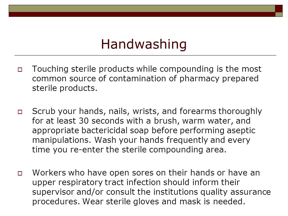 Handwashing Touching sterile products while compounding is the most common source of contamination of pharmacy prepared sterile products.