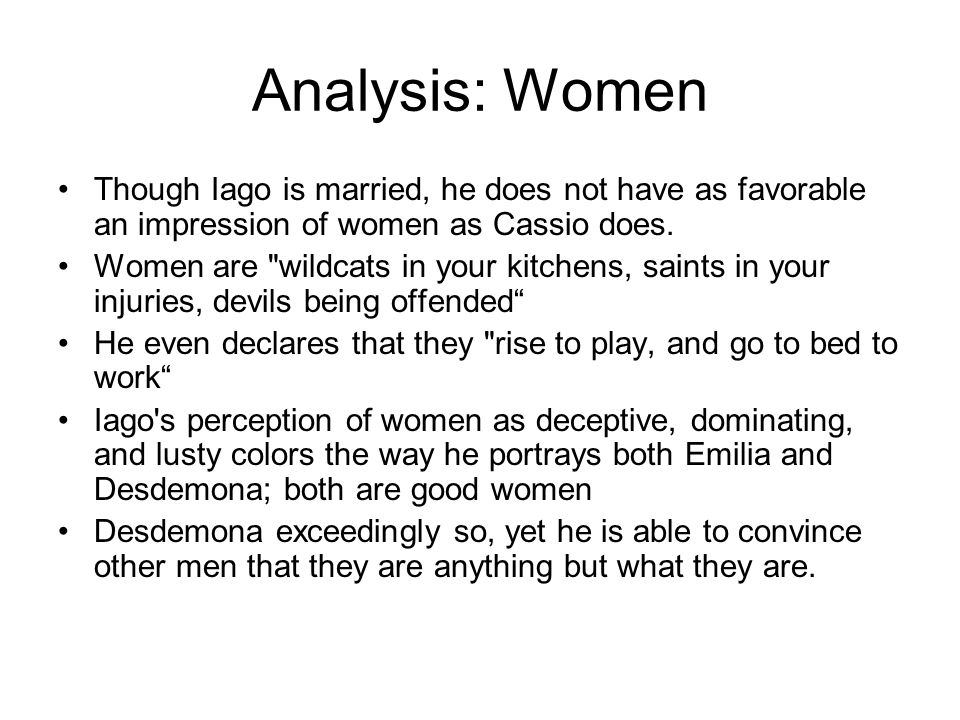 Analysis: Women Though Iago is married, he does not have as favorable an impression of women as Cassio does.