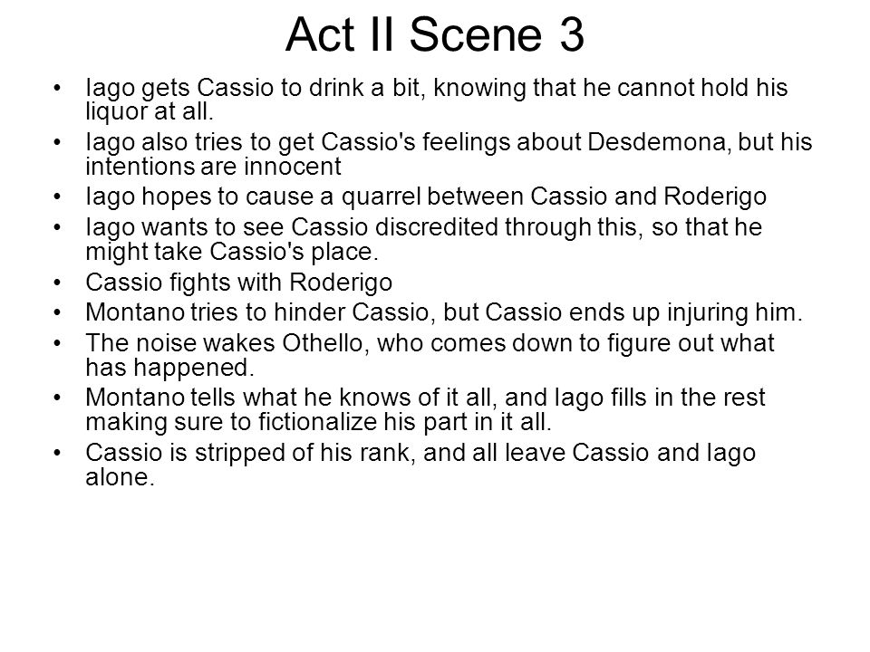 Act II Scene 3 Iago gets Cassio to drink a bit, knowing that he cannot hold his liquor at all.