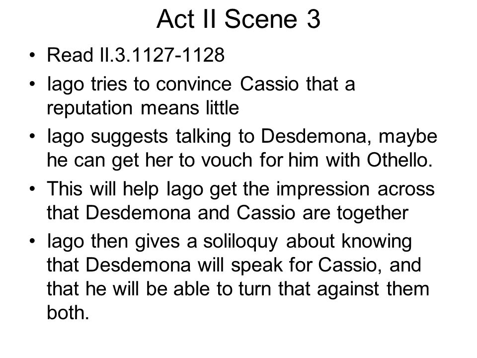 Act II Scene 3 Read II.3.1127-1128. Iago tries to convince Cassio that a reputation means little.