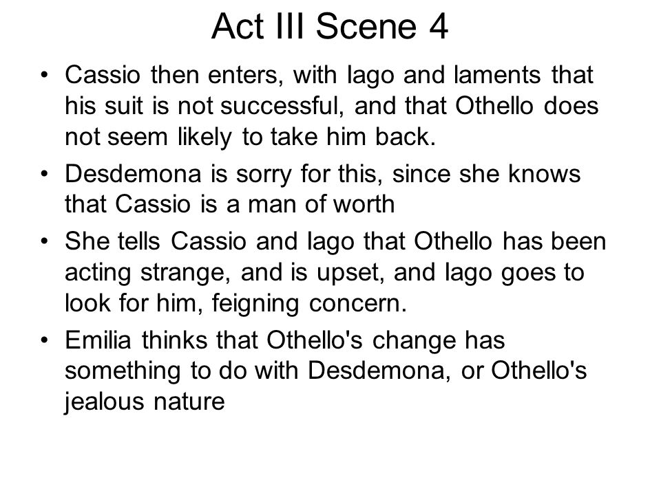 Act III Scene 4 Cassio then enters, with Iago and laments that his suit is not successful, and that Othello does not seem likely to take him back.