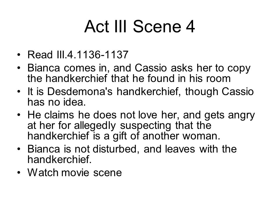 Act III Scene 4 Read III.4.1136-1137. Bianca comes in, and Cassio asks her to copy the handkerchief that he found in his room.