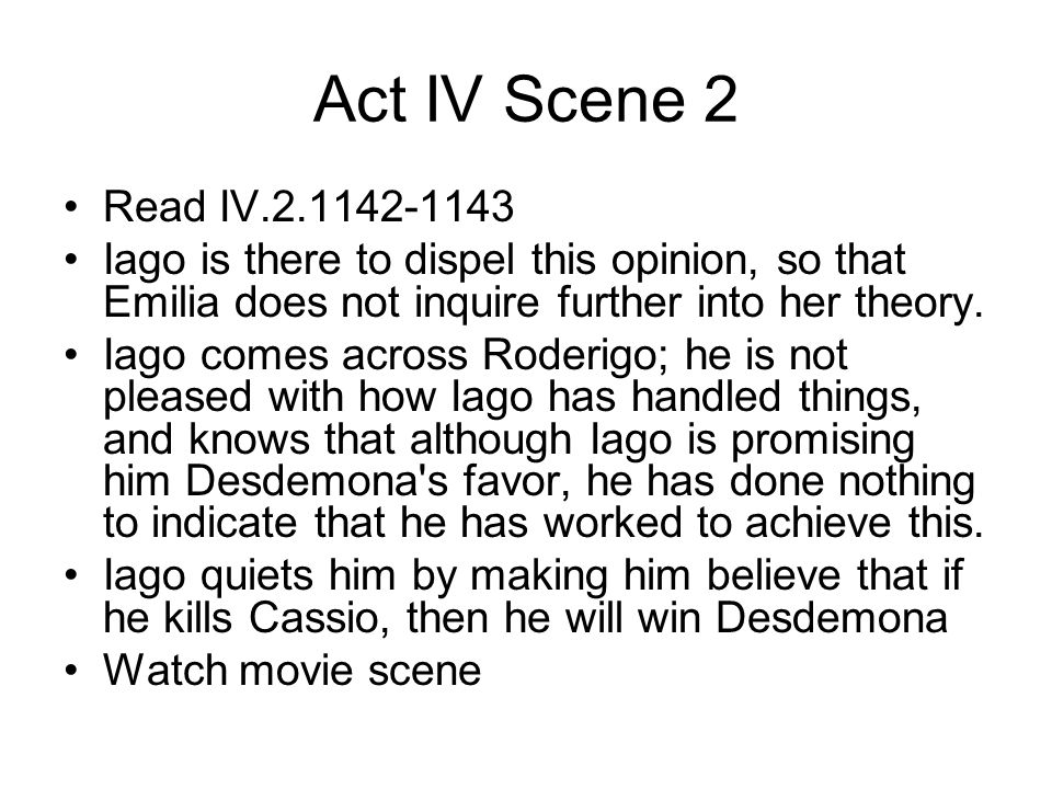 Act IV Scene 2 Read IV.2.1142-1143. Iago is there to dispel this opinion, so that Emilia does not inquire further into her theory.