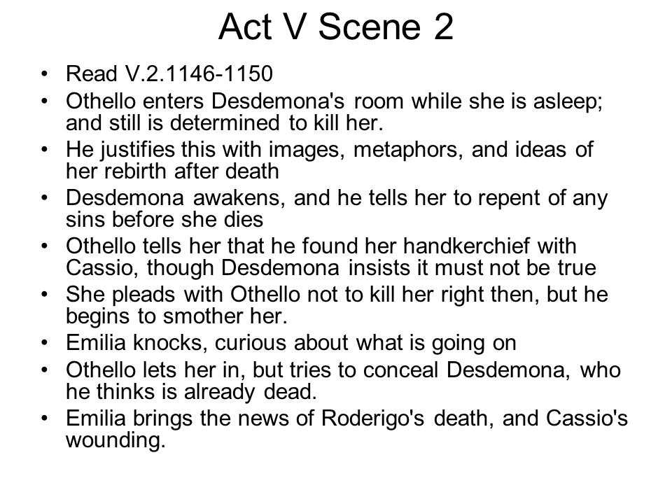 Act V Scene 2 Read V.2.1146-1150. Othello enters Desdemona s room while she is asleep; and still is determined to kill her.