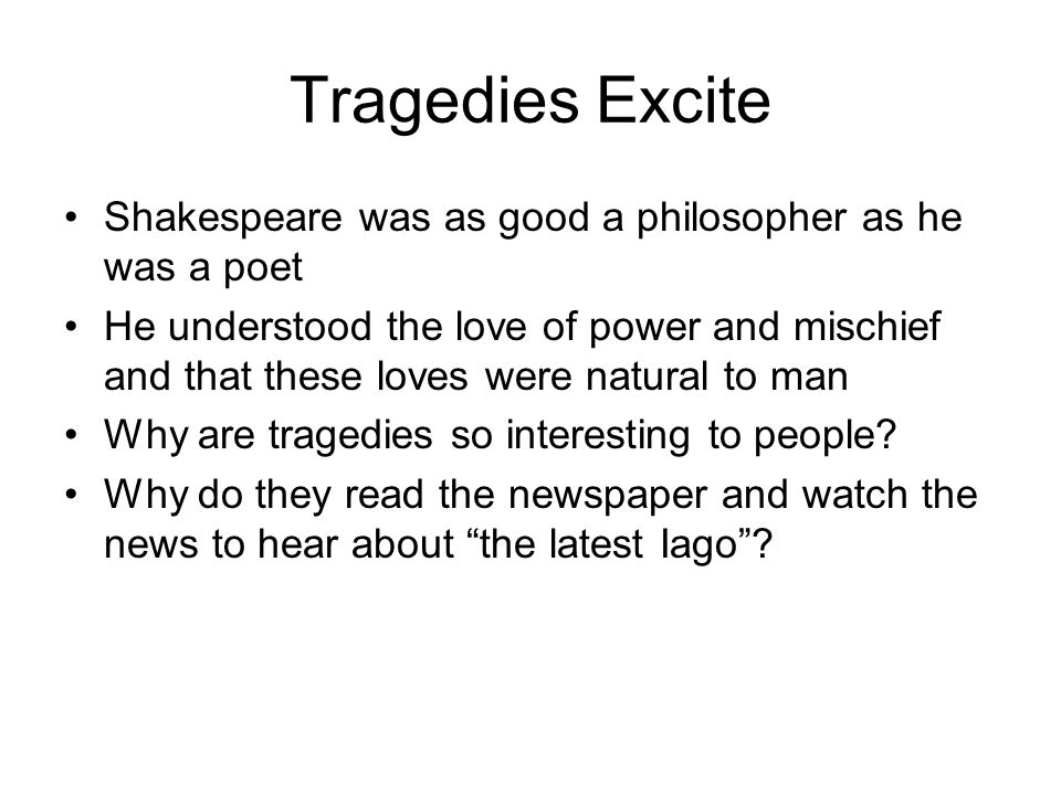 Tragedies Excite Shakespeare was as good a philosopher as he was a poet.