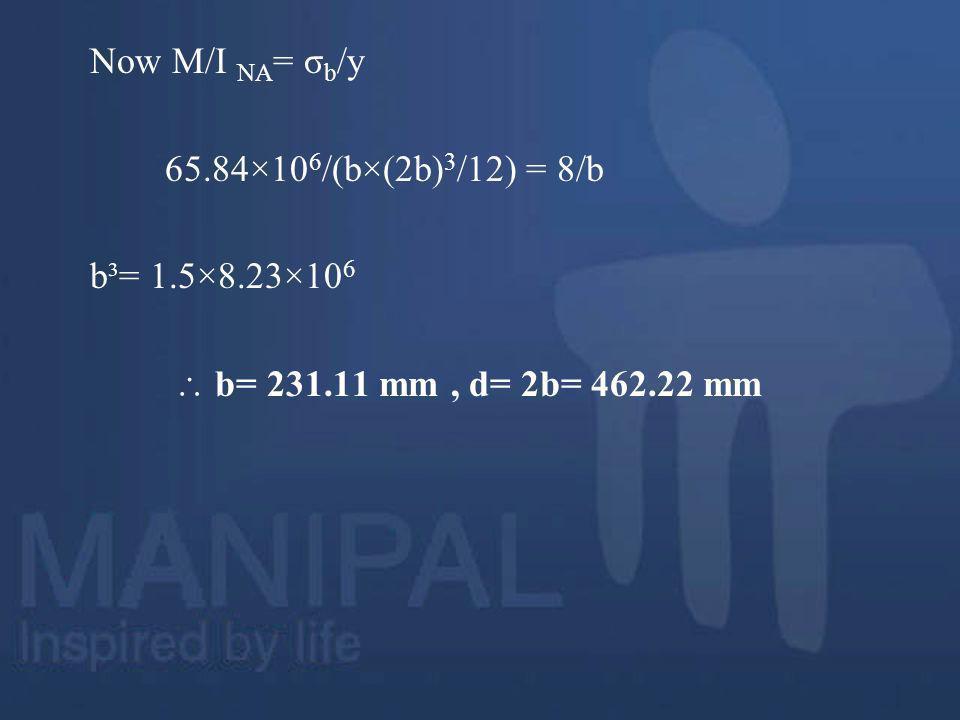 Now M/I NA= σb/y 65.84×106/(b×(2b)3/12) = 8/b b³= 1.5×8.23×106  b= 231.11 mm , d= 2b= 462.22 mm