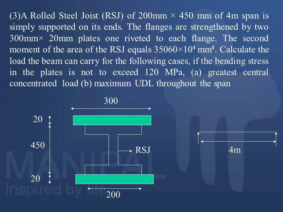 (3)A Rolled Steel Joist (RSJ) of 200mm × 450 mm of 4m span is simply supported on its ends. The flanges are strengthened by two 300mm× 20mm plates one riveted to each flange. The second moment of the area of the RSJ equals 35060×104 mm4. Calculate the load the beam can carry for the following cases, if the bending stress in the plates is not to exceed 120 MPa, (a) greatest central concentrated load (b) maximum UDL throughout the span