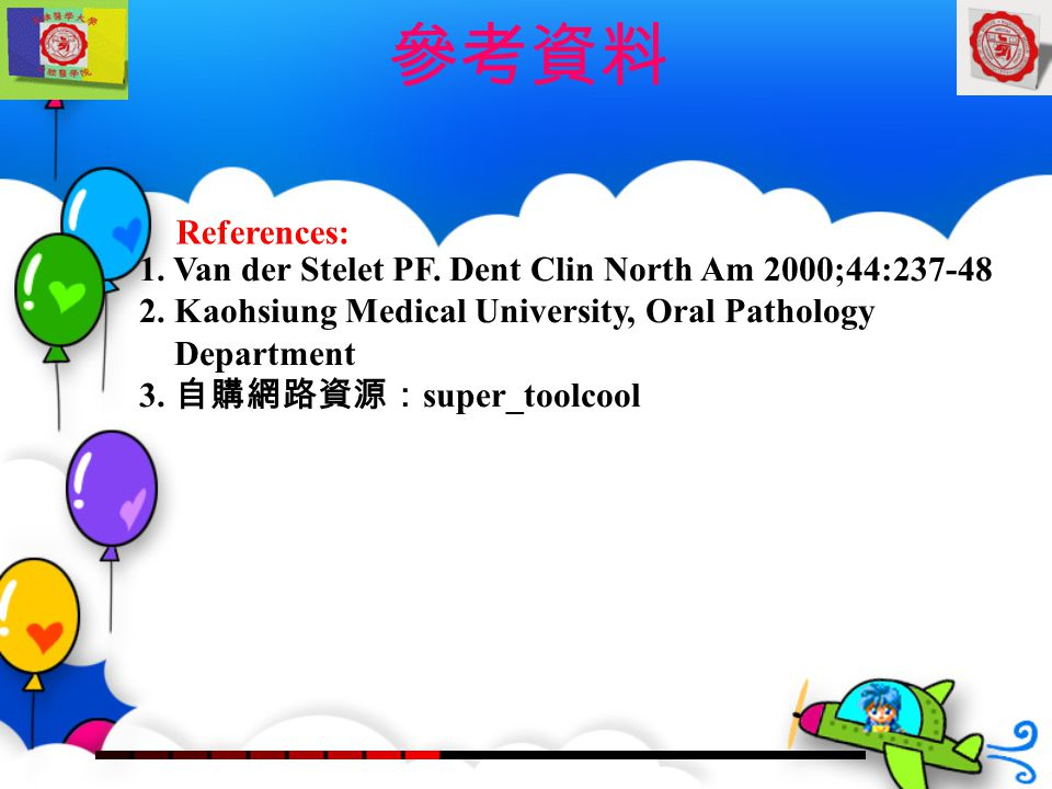 參考資料 References: 1. Van der Stelet PF. Dent Clin North Am 2000;44:237-48. 2. Kaohsiung Medical University, Oral Pathology.