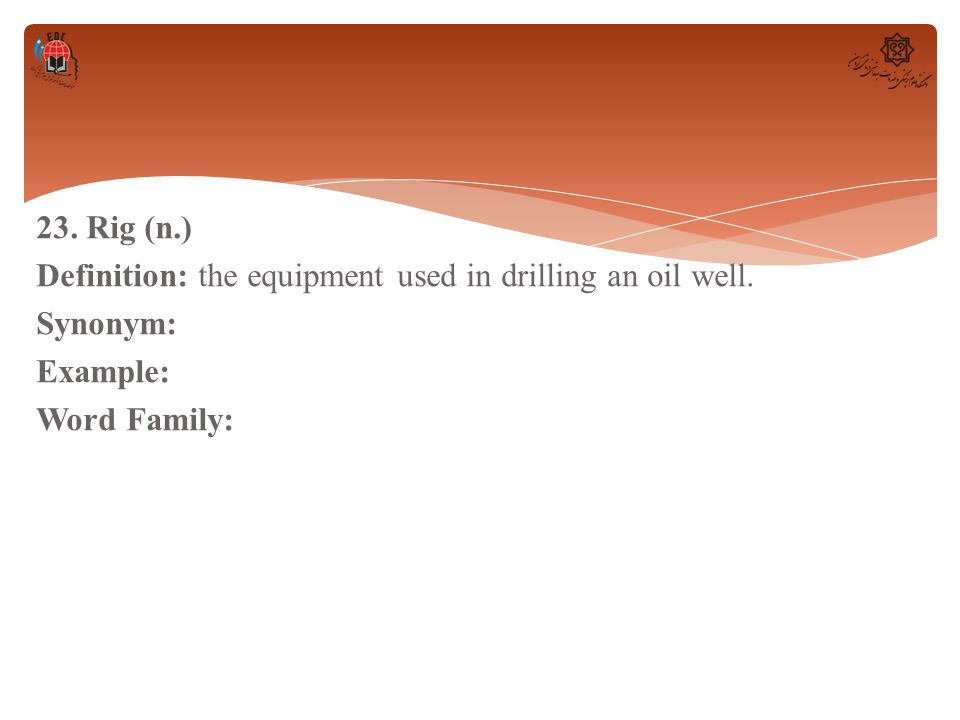 23. Rig (n. ) Definition: the equipment used in drilling an oil well