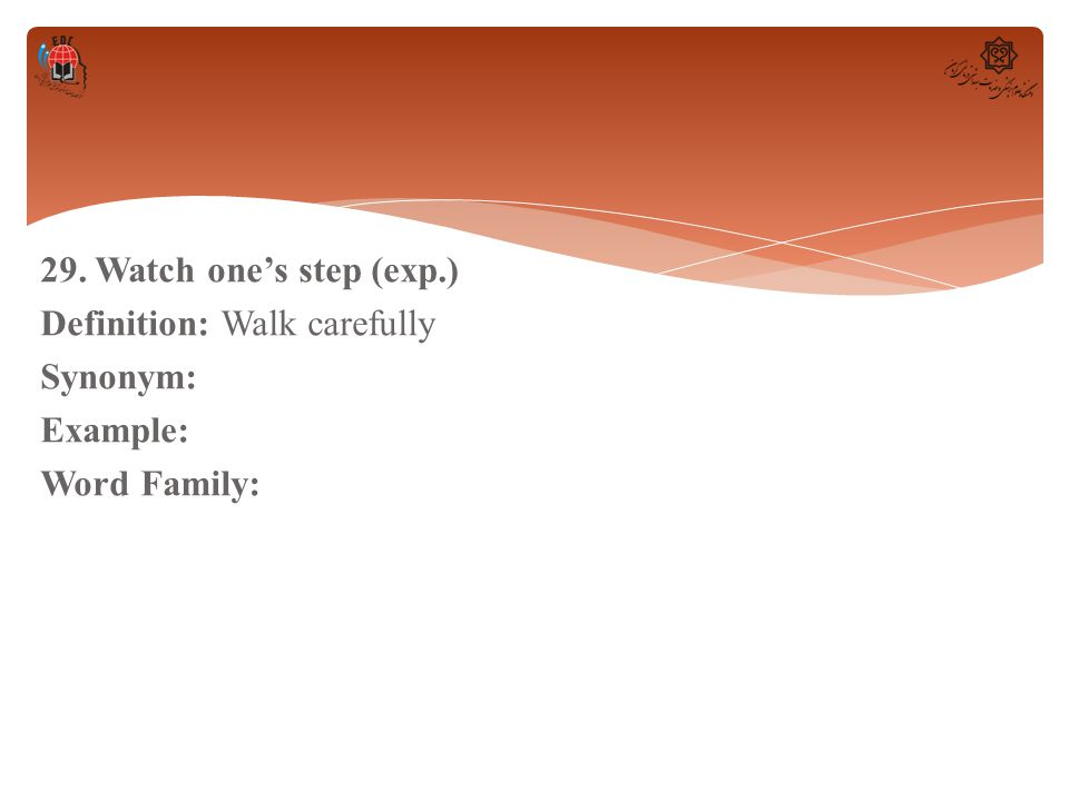 29. Watch one's step (exp.) Definition: Walk carefully Synonym: Example: Word Family: