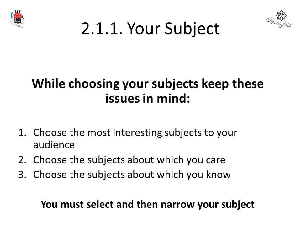 2.1.1. Your Subject While choosing your subjects keep these issues in mind: Choose the most interesting subjects to your audience.